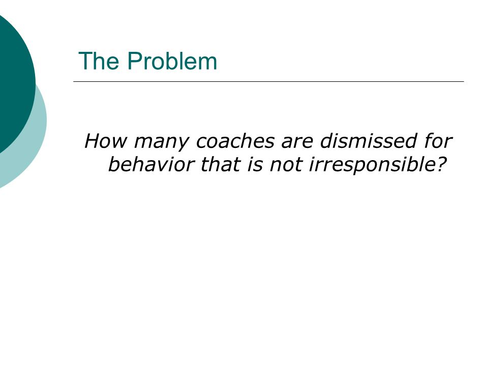 The Problem How many coaches are dismissed for behavior that is not irresponsible