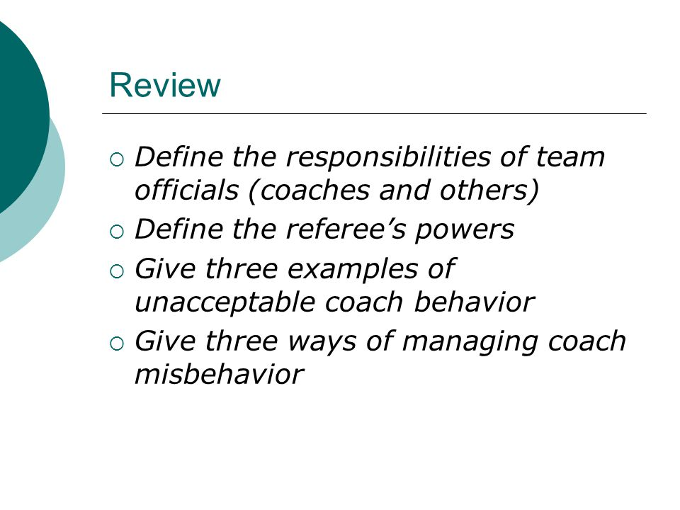 Review  Define the responsibilities of team officials (coaches and others)  Define the referee's powers  Give three examples of unacceptable coach behavior  Give three ways of managing coach misbehavior