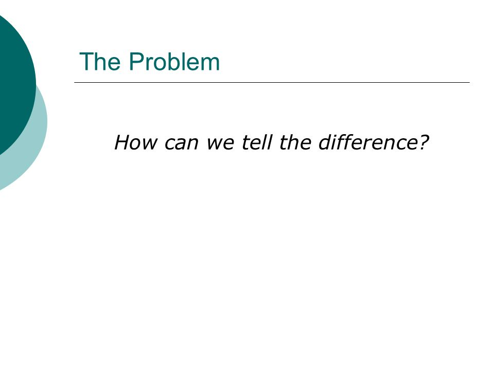 The Problem How can we tell the difference?