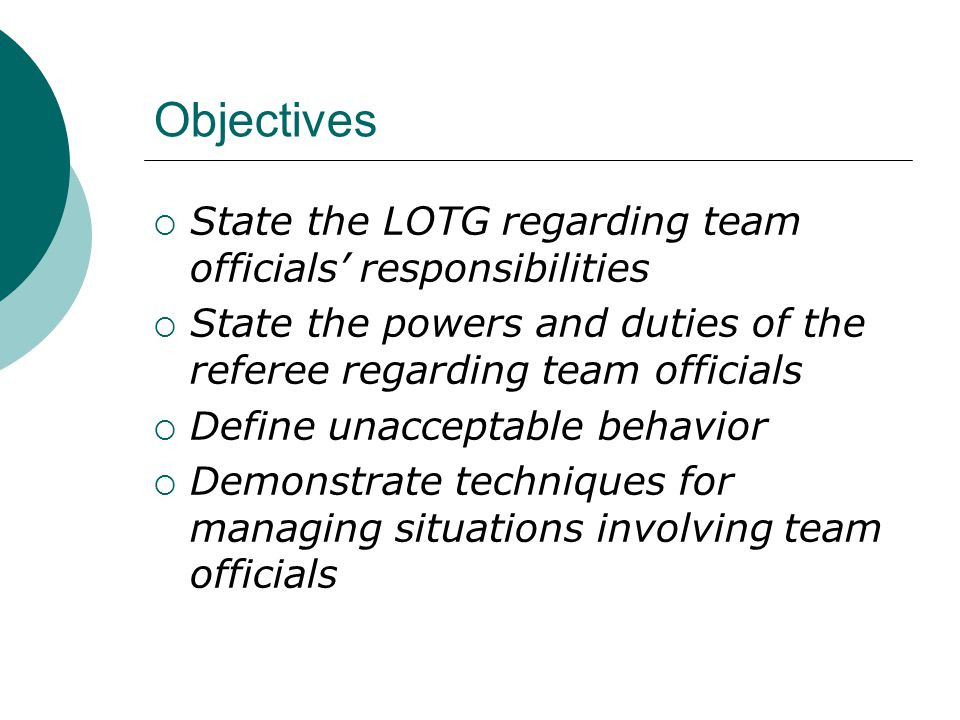 Objectives  State the LOTG regarding team officials' responsibilities  State the powers and duties of the referee regarding team officials  Define unacceptable behavior  Demonstrate techniques for managing situations involving team officials