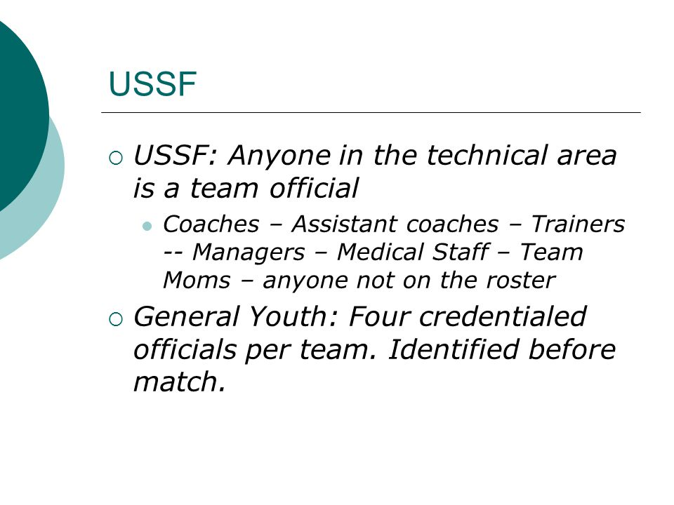 USSF  USSF: Anyone in the technical area is a team official Coaches – Assistant coaches – Trainers -- Managers – Medical Staff – Team Moms – anyone not on the roster  General Youth: Four credentialed officials per team.