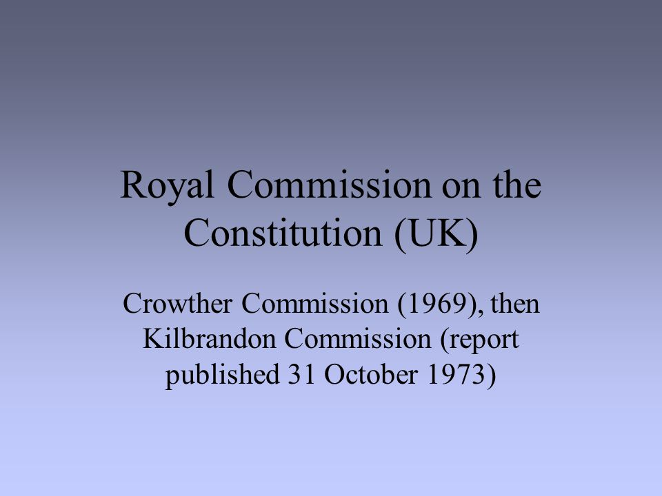 Royal Commission on the Constitution (UK) Crowther Commission (1969), then Kilbrandon Commission (report published 31 October 1973)