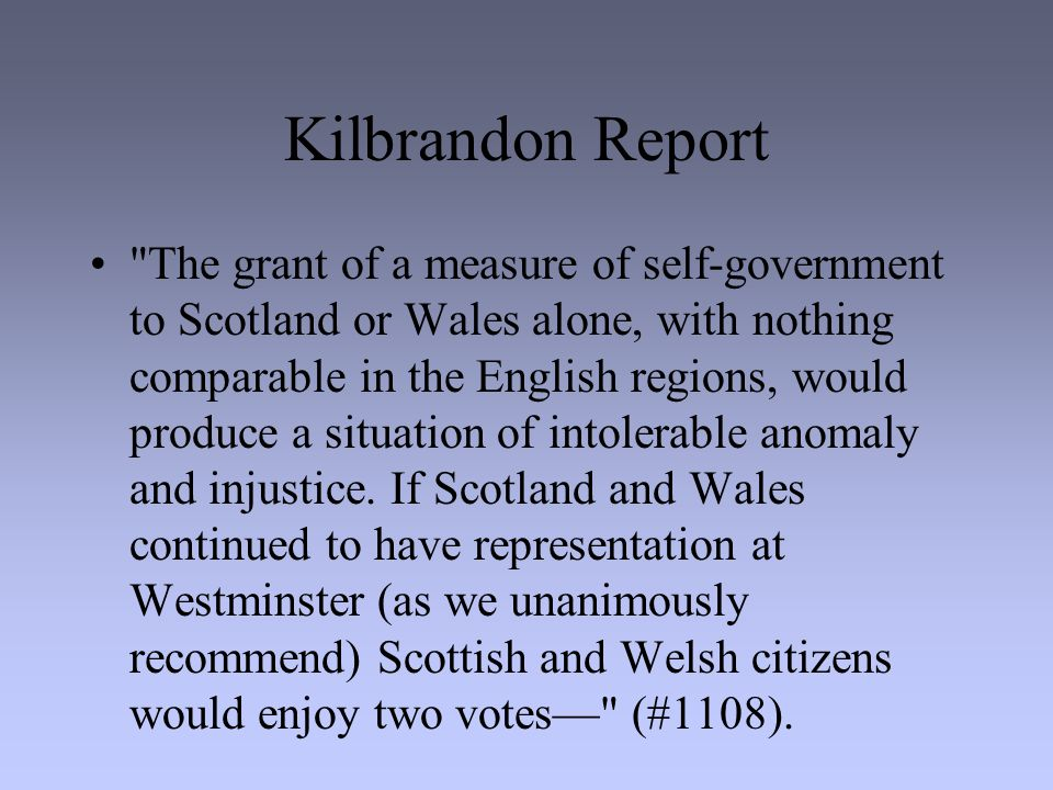 Kilbrandon Report The grant of a measure of self-government to Scotland or Wales alone, with nothing comparable in the English regions, would produce a situation of intolerable anomaly and injustice.