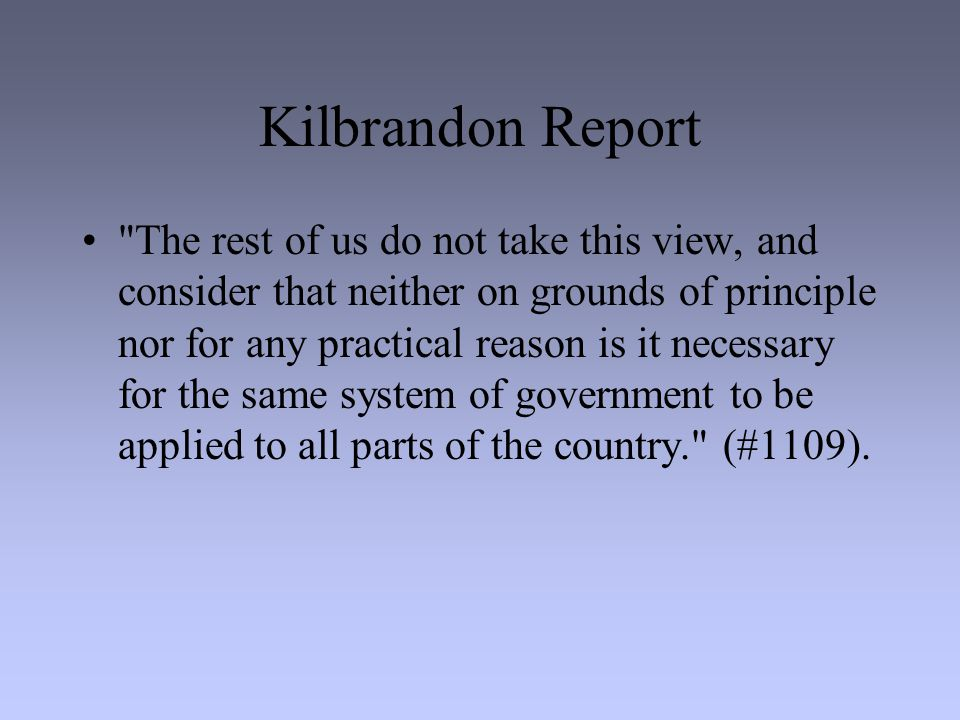 Kilbrandon Report The rest of us do not take this view, and consider that neither on grounds of principle nor for any practical reason is it necessary for the same system of government to be applied to all parts of the country. (#1109).