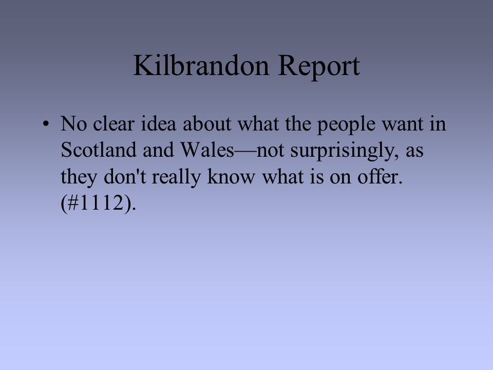 Kilbrandon Report No clear idea about what the people want in Scotland and Wales—not surprisingly, as they don t really know what is on offer.