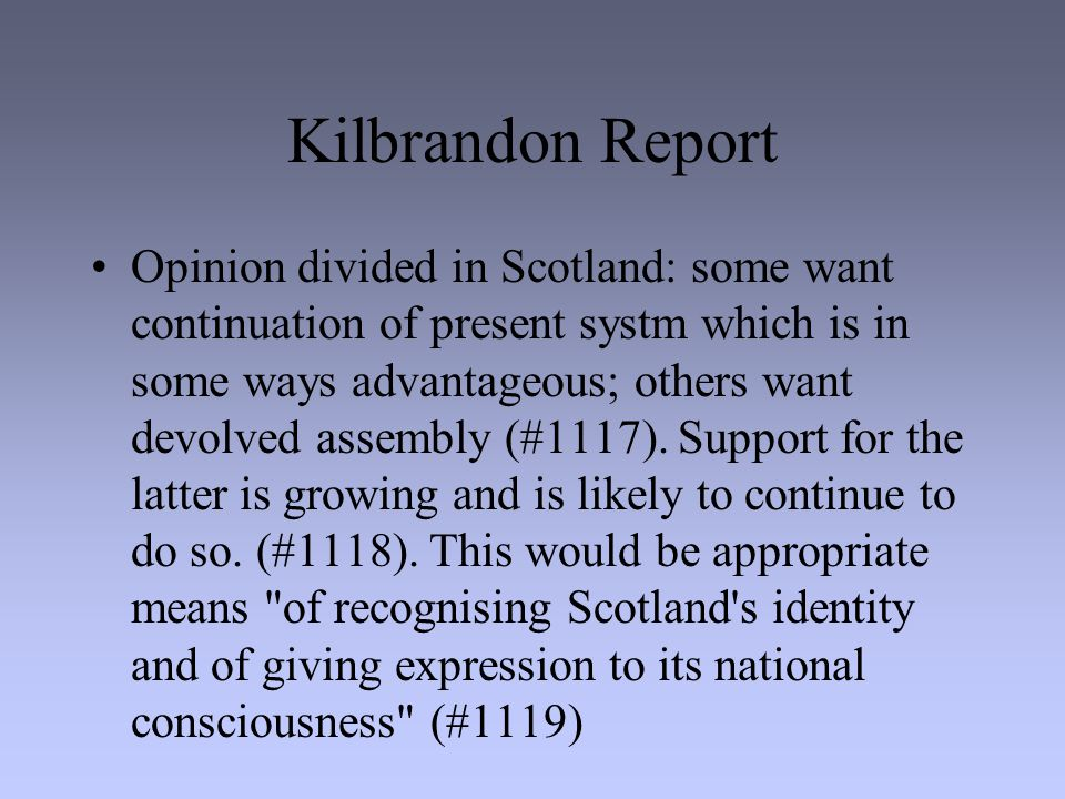 Kilbrandon Report Opinion divided in Scotland: some want continuation of present systm which is in some ways advantageous; others want devolved assembly (#1117).