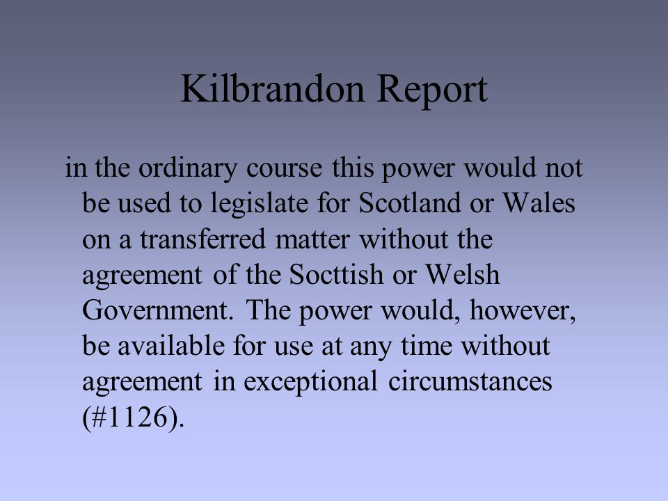 Kilbrandon Report in the ordinary course this power would not be used to legislate for Scotland or Wales on a transferred matter without the agreement of the Socttish or Welsh Government.