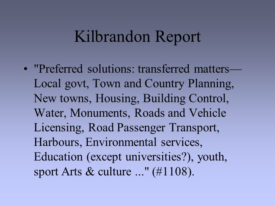 Kilbrandon Report Preferred solutions: transferred matters— Local govt, Town and Country Planning, New towns, Housing, Building Control, Water, Monuments, Roads and Vehicle Licensing, Road Passenger Transport, Harbours, Environmental services, Education (except universities?), youth, sport Arts & culture... (#1108).