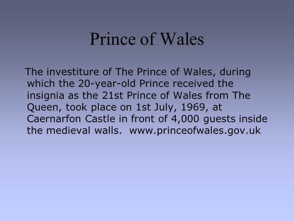 Prince of Wales The investiture of The Prince of Wales, during which the 20-year-old Prince received the insignia as the 21st Prince of Wales from The Queen, took place on 1st July, 1969, at Caernarfon Castle in front of 4,000 guests inside the medieval walls.