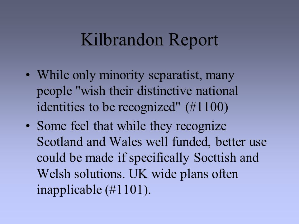 Kilbrandon Report While only minority separatist, many people wish their distinctive national identities to be recognized (#1100) Some feel that while they recognize Scotland and Wales well funded, better use could be made if specifically Socttish and Welsh solutions.