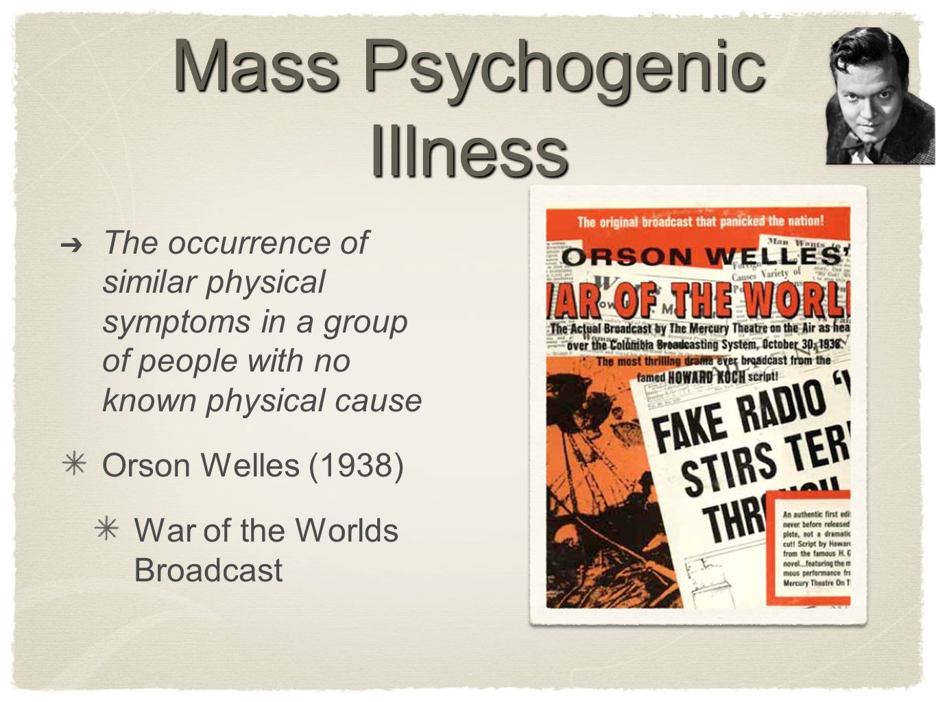 Mass Psychogenic Illness ➔ The occurrence of similar physical symptoms in a group of people with no known physical cause Orson Welles (1938) War of th