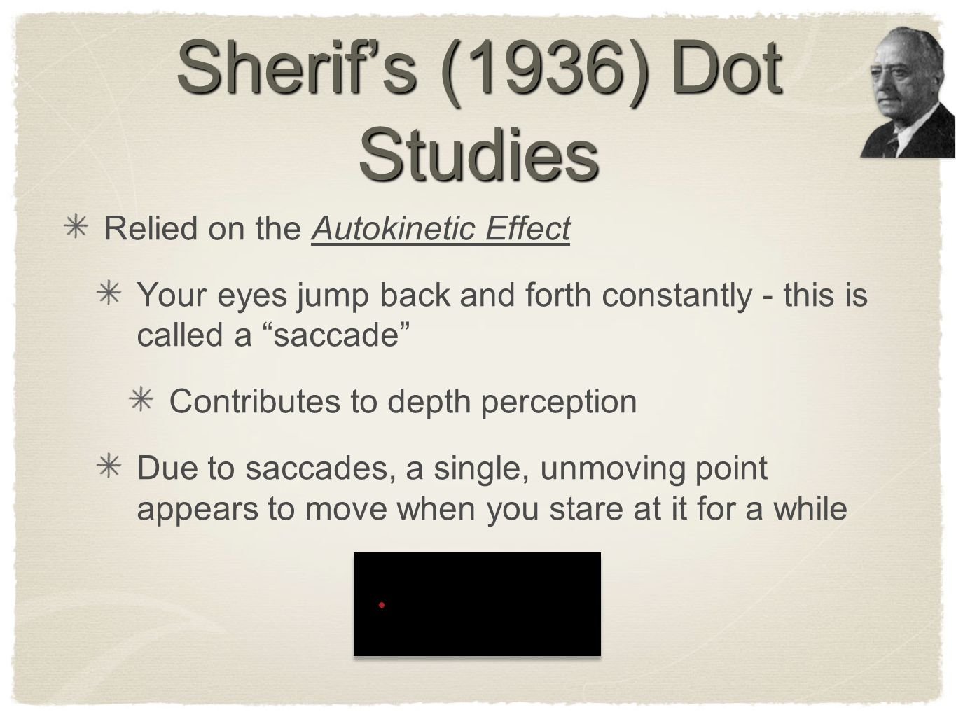 "Sherif's (1936) Dot Studies Relied on the Autokinetic Effect Your eyes jump back and forth constantly - this is called a ""saccade"" Contributes to dept"