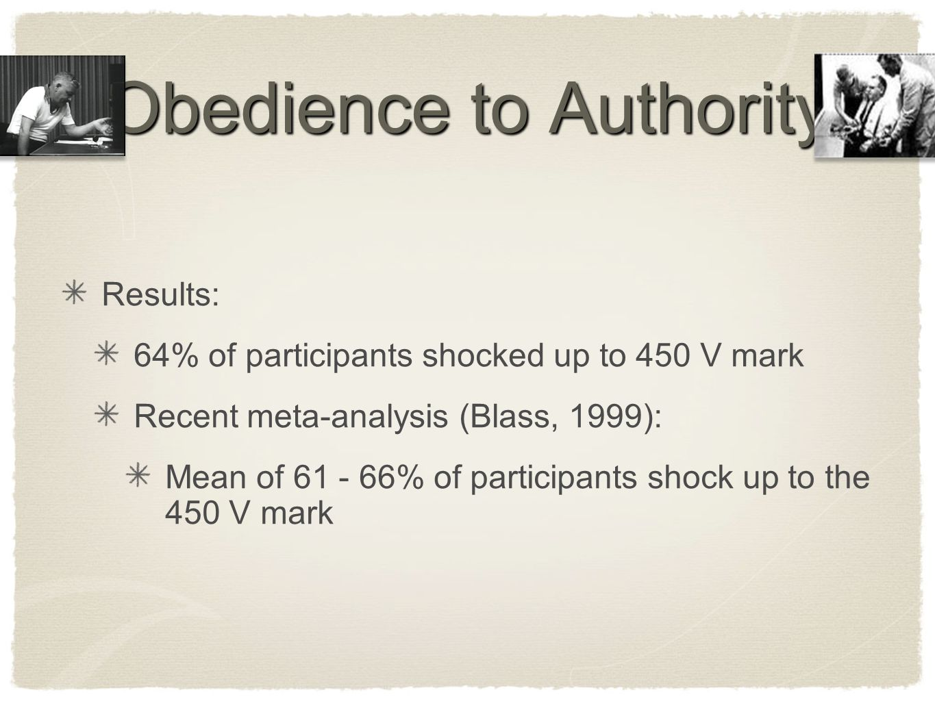 Obedience to Authority Results: 64% of participants shocked up to 450 V mark Recent meta-analysis (Blass, 1999): Mean of 61 - 66% of participants shoc