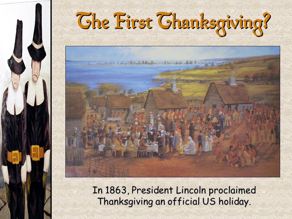 The First Thanksgiving? In 1863, President Lincoln proclaimed Thanksgiving an official US holiday.