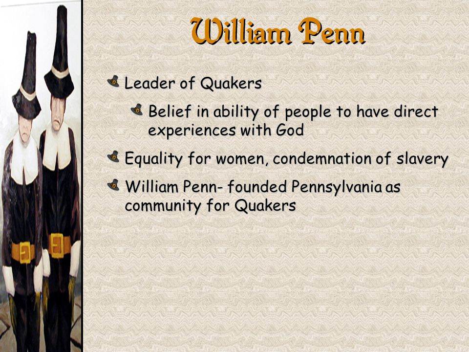 Leader of Quakers Belief in ability of people to have direct experiences with God Equality for women, condemnation of slavery William Penn- founded Pe