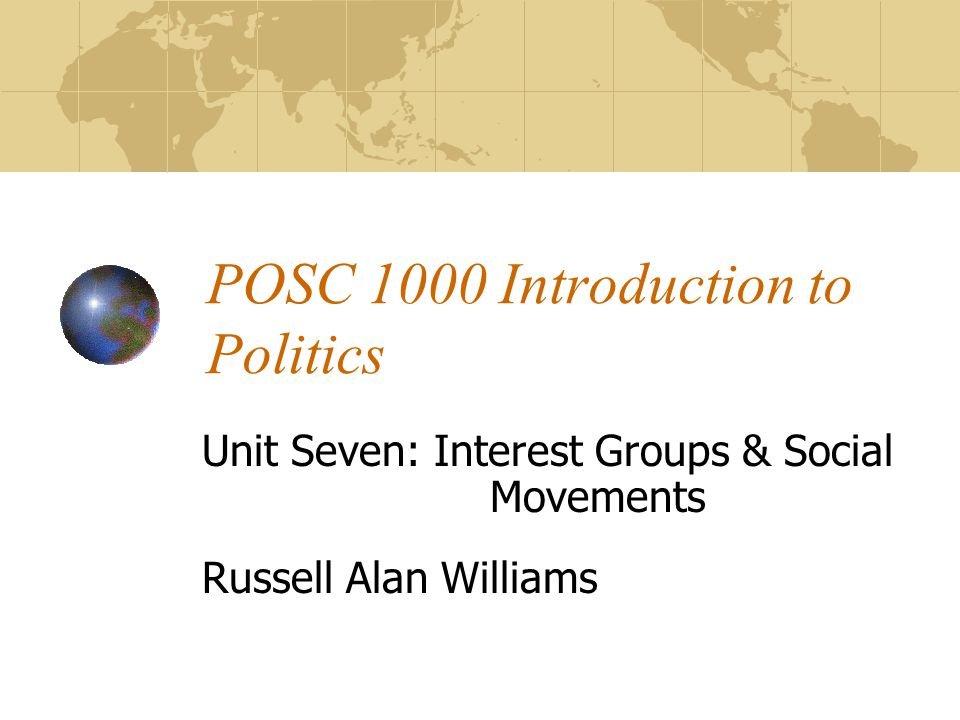 POSC 1000 Introduction to Politics Unit Seven: Interest Groups & Social Movements Russell Alan Williams