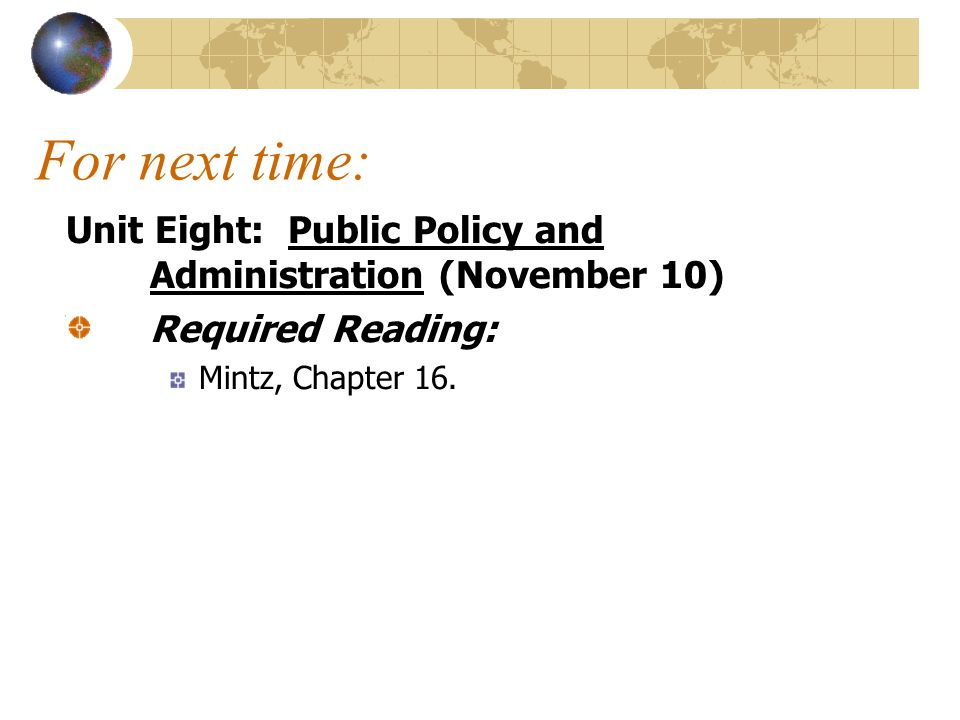For next time: Unit Eight: Public Policy and Administration (November 10) Required Reading: Mintz, Chapter 16.