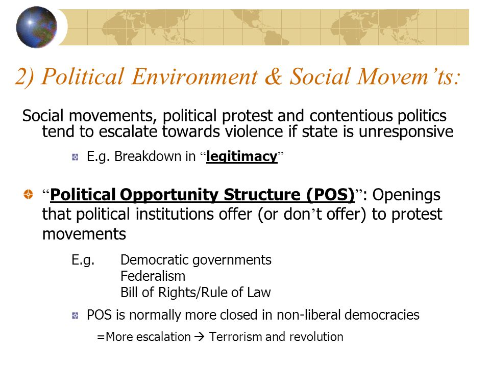 2) Political Environment & Social Movem'ts: Social movements, political protest and contentious politics tend to escalate towards violence if state is unresponsive E.g.