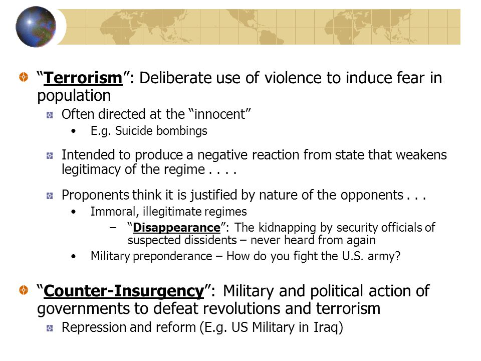 Terrorism : Deliberate use of violence to induce fear in population Often directed at the innocent E.g.