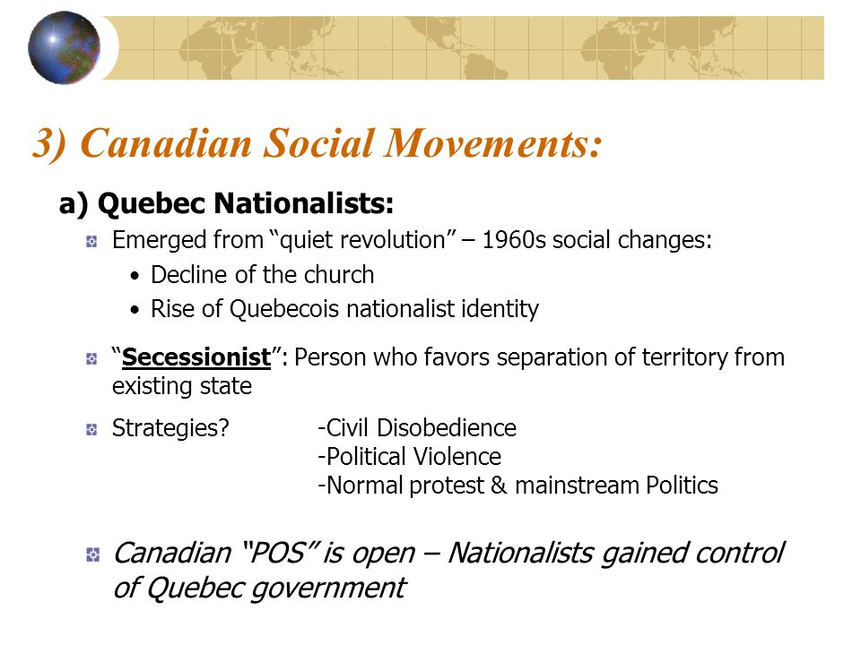 3) Canadian Social Movements: a) Quebec Nationalists: Emerged from quiet revolution – 1960s social changes: Decline of the church Rise of Quebecois nationalist identity Secessionist : Person who favors separation of territory from existing state Strategies -Civil Disobedience -Political Violence -Normal protest & mainstream Politics Canadian POS is open – Nationalists gained control of Quebec government