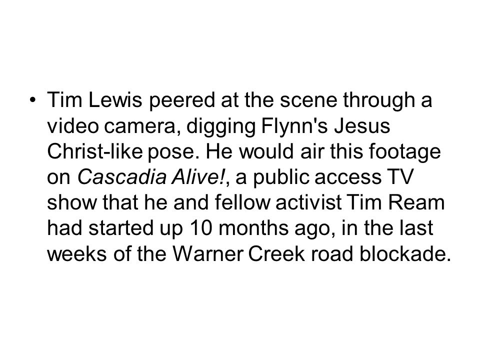 Tim Lewis peered at the scene through a video camera, digging Flynn's Jesus Christ-like pose. He would air this footage on Cascadia Alive!, a public a