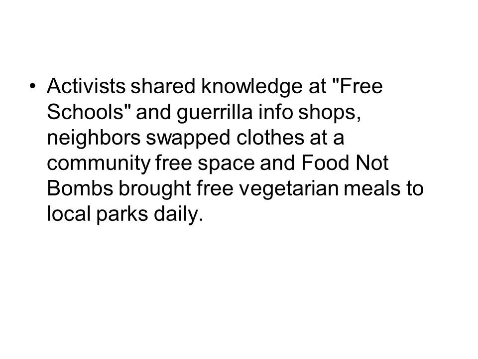 Activists shared knowledge at Free Schools and guerrilla info shops, neighbors swapped clothes at a community free space and Food Not Bombs brought free vegetarian meals to local parks daily.