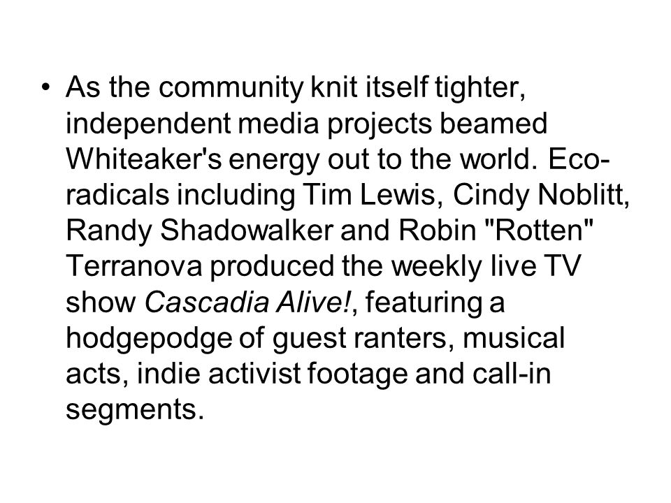 As the community knit itself tighter, independent media projects beamed Whiteaker s energy out to the world.
