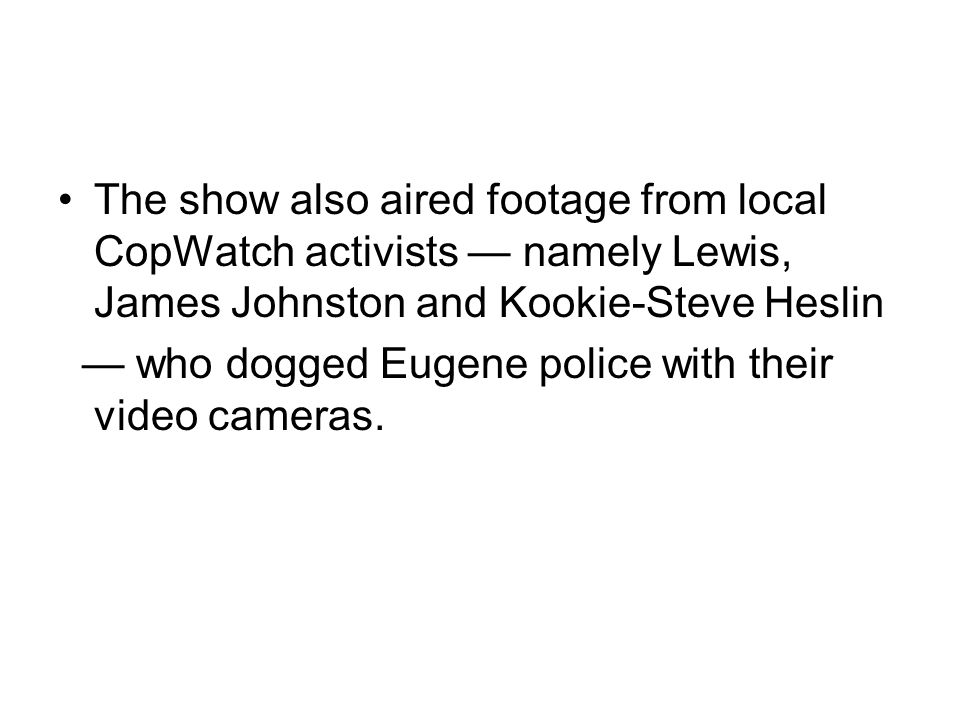 The show also aired footage from local CopWatch activists — namely Lewis, James Johnston and Kookie-Steve Heslin — who dogged Eugene police with their