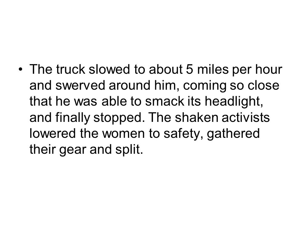 The truck slowed to about 5 miles per hour and swerved around him, coming so close that he was able to smack its headlight, and finally stopped.