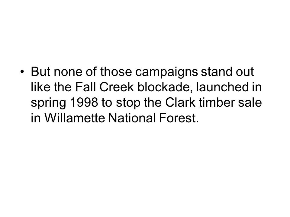 But none of those campaigns stand out like the Fall Creek blockade, launched in spring 1998 to stop the Clark timber sale in Willamette National Fores