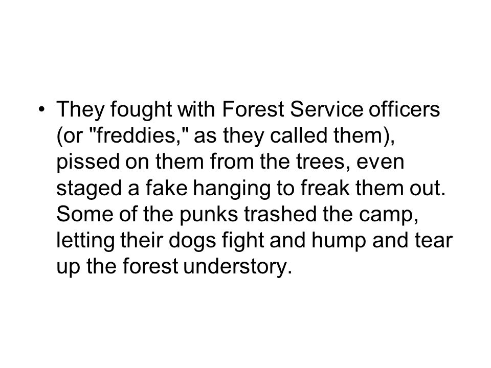 They fought with Forest Service officers (or freddies, as they called them), pissed on them from the trees, even staged a fake hanging to freak them out.