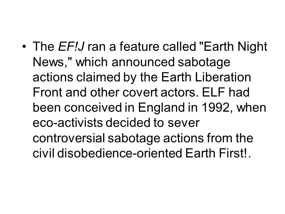 The EF!J ran a feature called Earth Night News, which announced sabotage actions claimed by the Earth Liberation Front and other covert actors.