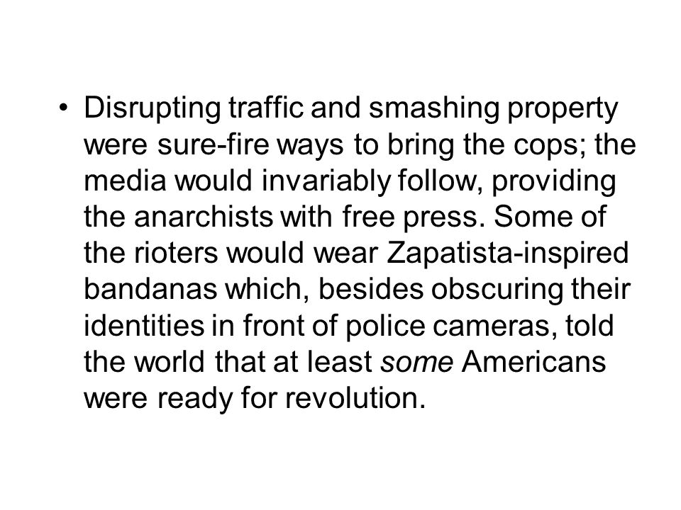 Disrupting traffic and smashing property were sure-fire ways to bring the cops; the media would invariably follow, providing the anarchists with free press.
