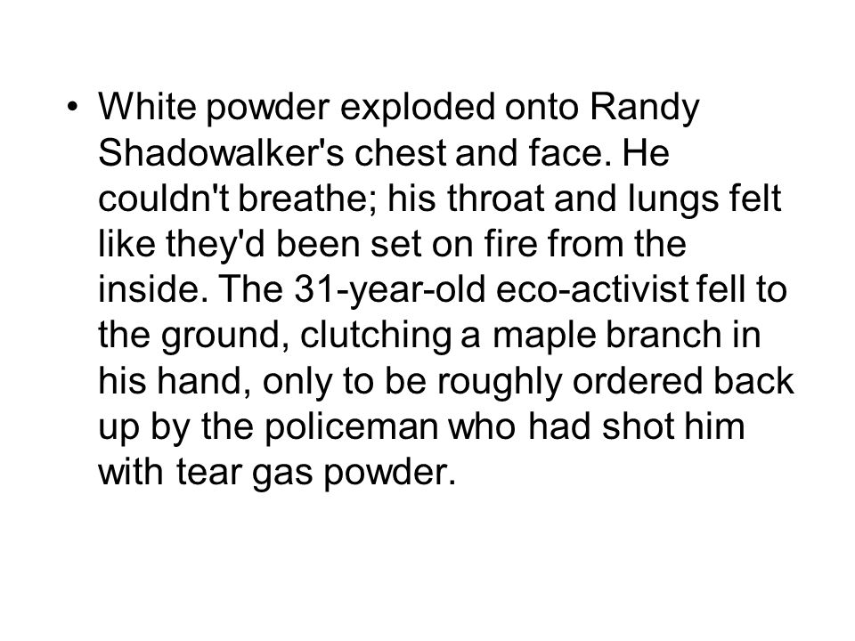 White powder exploded onto Randy Shadowalker's chest and face. He couldn't breathe; his throat and lungs felt like they'd been set on fire from the in