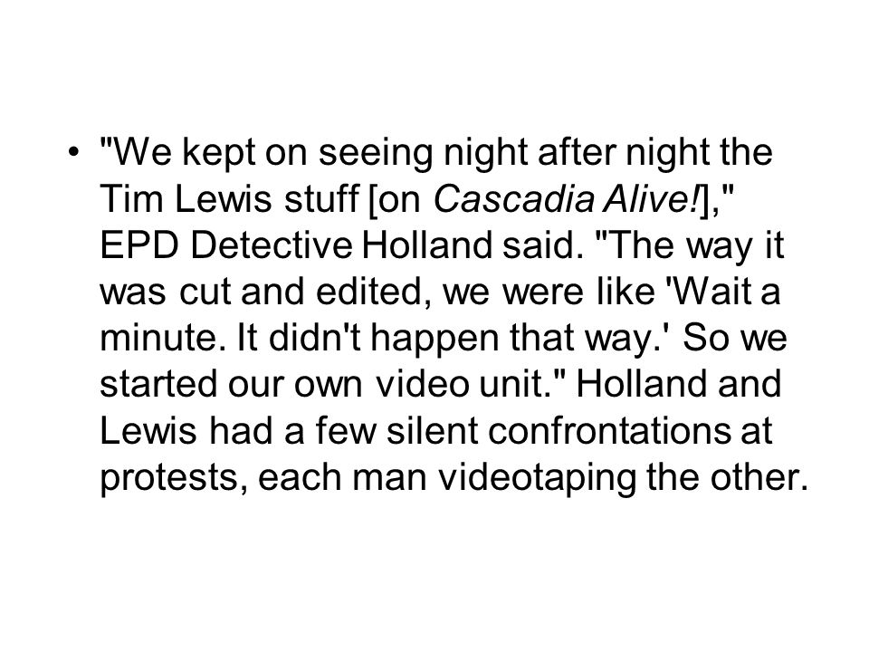 We kept on seeing night after night the Tim Lewis stuff [on Cascadia Alive!], EPD Detective Holland said.