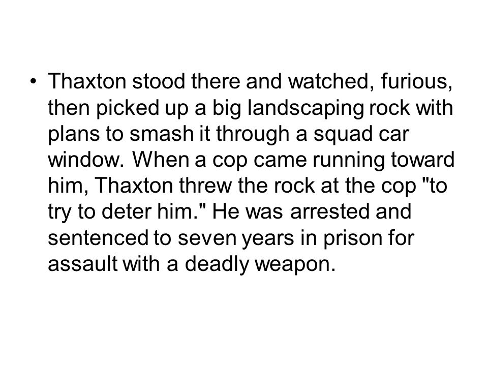 Thaxton stood there and watched, furious, then picked up a big landscaping rock with plans to smash it through a squad car window. When a cop came run