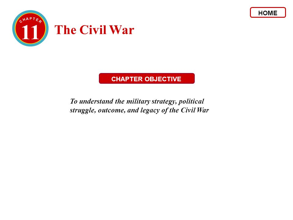 11 The Civil War HOME CHAPTER OBJECTIVE To understand the military strategy, political struggle, outcome, and legacy of the Civil War