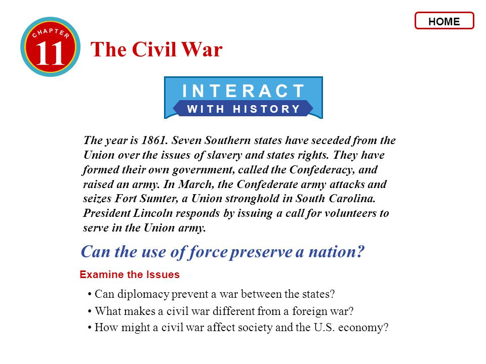 11 W I T H H I S T O R Y I N T E R A C T Can the use of force preserve a nation? Examine the Issues The year is 1861. Seven Southern states have seced
