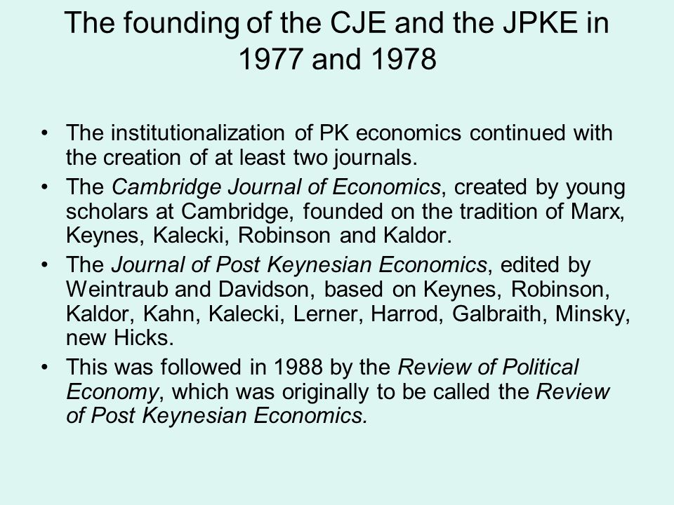 The founding of the CJE and the JPKE in 1977 and 1978 The institutionalization of PK economics continued with the creation of at least two journals.