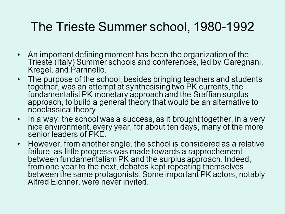 The Trieste Summer school, 1980-1992 An important defining moment has been the organization of the Trieste (Italy) Summer schools and conferences, led by Garegnani, Kregel, and Parrinello.