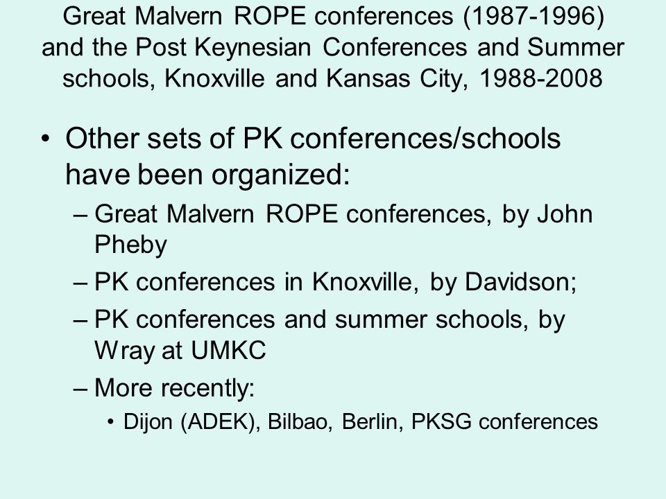 Great Malvern ROPE conferences (1987-1996) and the Post Keynesian Conferences and Summer schools, Knoxville and Kansas City, 1988-2008 Other sets of PK conferences/schools have been organized: –Great Malvern ROPE conferences, by John Pheby –PK conferences in Knoxville, by Davidson; –PK conferences and summer schools, by Wray at UMKC –More recently: Dijon (ADEK), Bilbao, Berlin, PKSG conferences