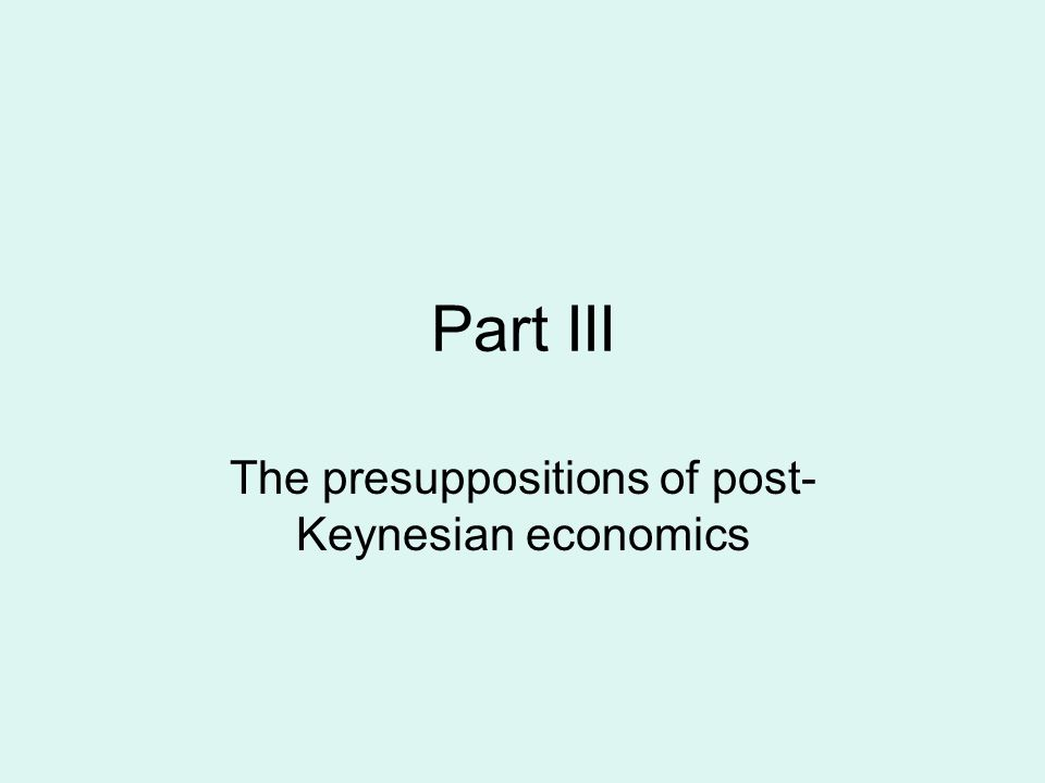 Part III The presuppositions of post- Keynesian economics