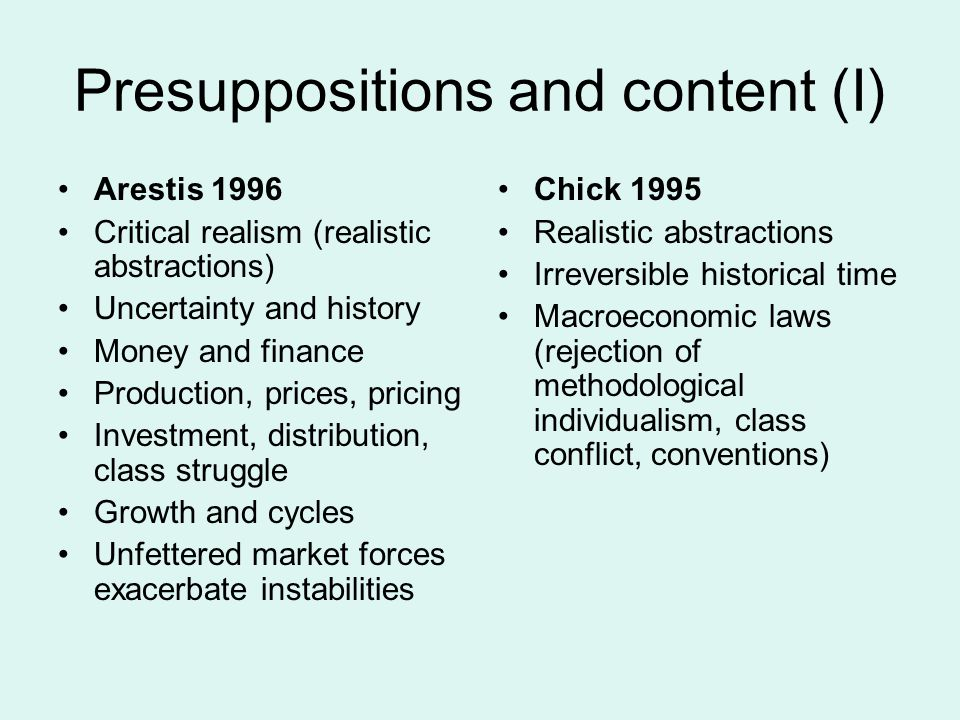 Presuppositions and content (I) Arestis 1996 Critical realism (realistic abstractions) Uncertainty and history Money and finance Production, prices, pricing Investment, distribution, class struggle Growth and cycles Unfettered market forces exacerbate instabilities Chick 1995 Realistic abstractions Irreversible historical time Macroeconomic laws (rejection of methodological individualism, class conflict, conventions)