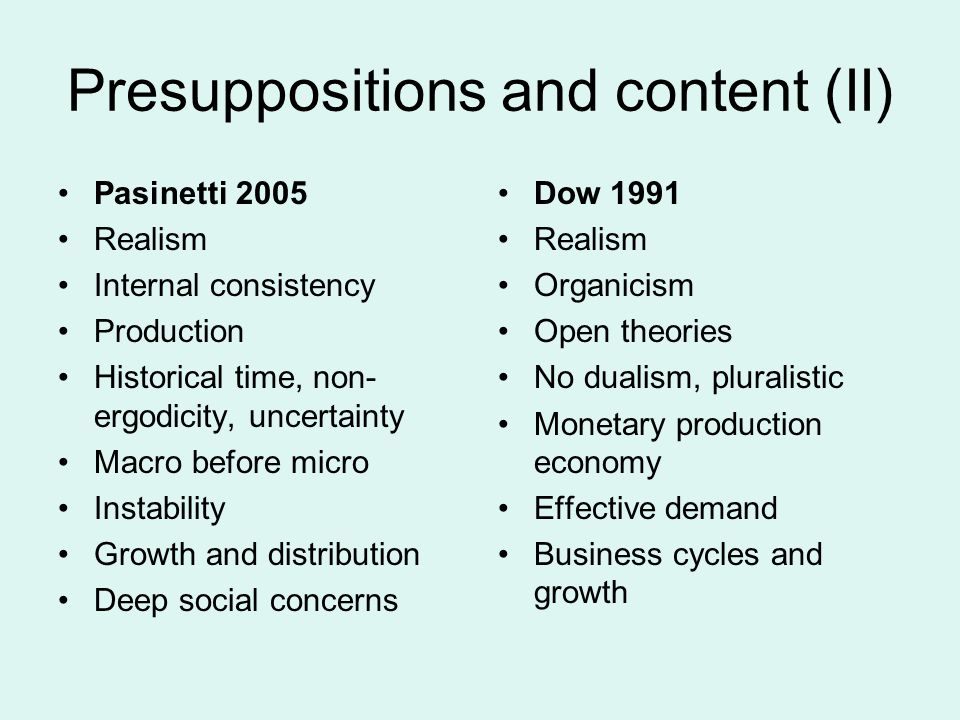 Presuppositions and content (II) Pasinetti 2005 Realism Internal consistency Production Historical time, non- ergodicity, uncertainty Macro before micro Instability Growth and distribution Deep social concerns Dow 1991 Realism Organicism Open theories No dualism, pluralistic Monetary production economy Effective demand Business cycles and growth
