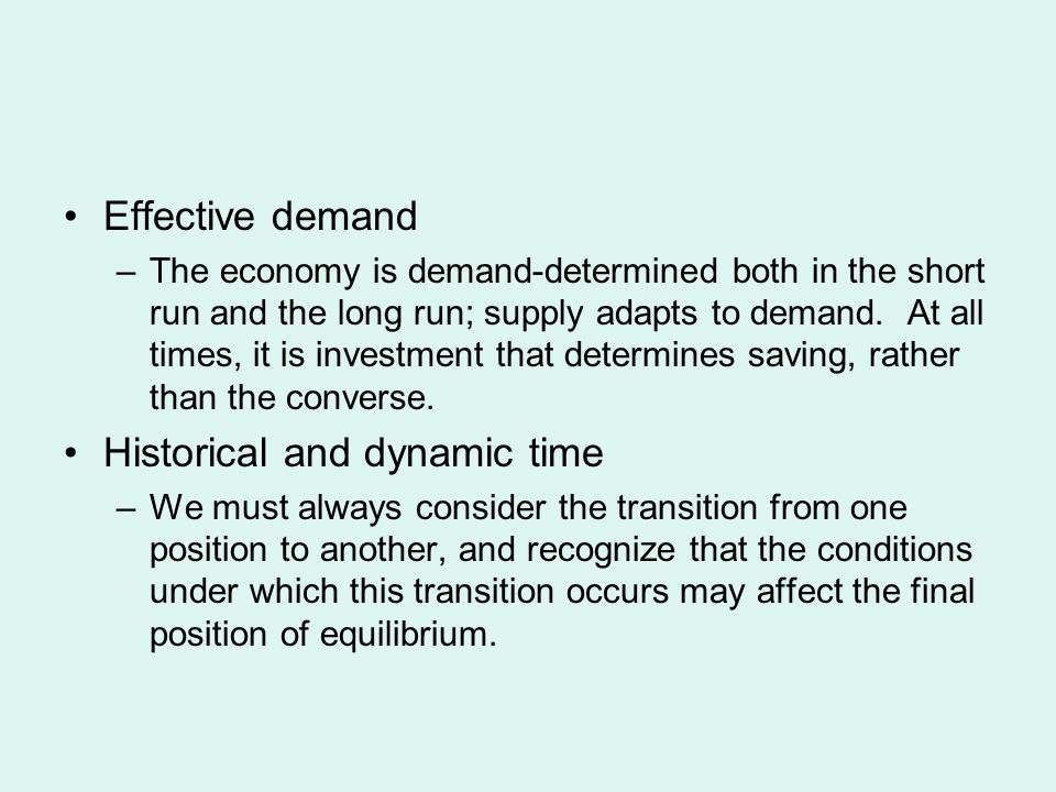Effective demand –The economy is demand-determined both in the short run and the long run; supply adapts to demand.