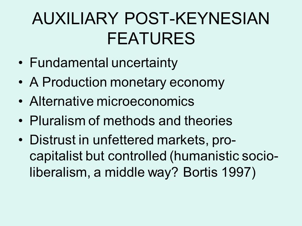 AUXILIARY POST-KEYNESIAN FEATURES Fundamental uncertainty A Production monetary economy Alternative microeconomics Pluralism of methods and theories Distrust in unfettered markets, pro- capitalist but controlled (humanistic socio- liberalism, a middle way.