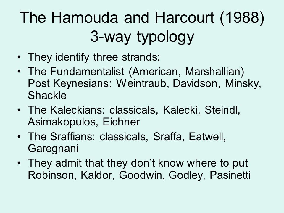 The Hamouda and Harcourt (1988) 3-way typology They identify three strands: The Fundamentalist (American, Marshallian) Post Keynesians: Weintraub, Davidson, Minsky, Shackle The Kaleckians: classicals, Kalecki, Steindl, Asimakopulos, Eichner The Sraffians: classicals, Sraffa, Eatwell, Garegnani They admit that they don't know where to put Robinson, Kaldor, Goodwin, Godley, Pasinetti