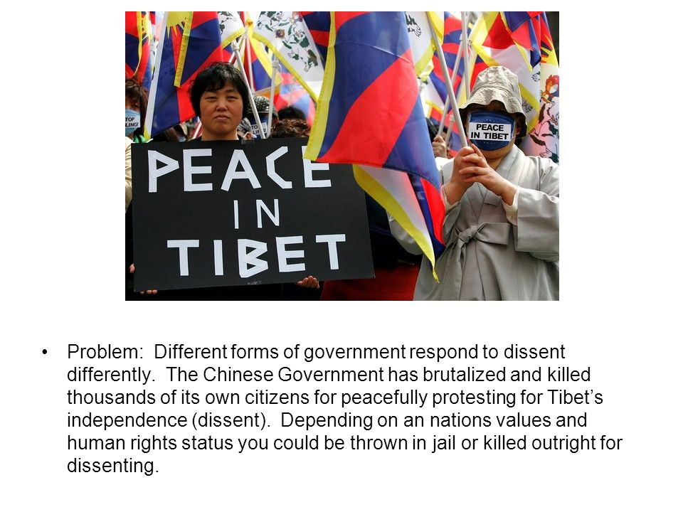 Problem: Different forms of government respond to dissent differently. The Chinese Government has brutalized and killed thousands of its own citizens