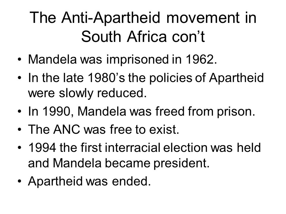 The Anti-Apartheid movement in South Africa con't Mandela was imprisoned in 1962. In the late 1980's the policies of Apartheid were slowly reduced. In