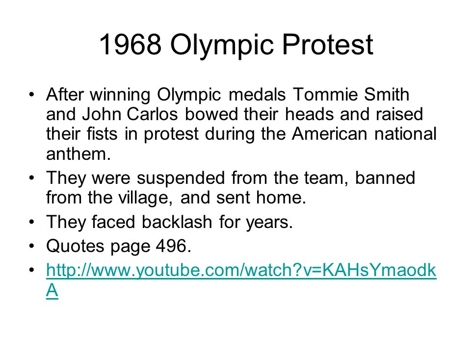 1968 Olympic Protest After winning Olympic medals Tommie Smith and John Carlos bowed their heads and raised their fists in protest during the American national anthem.